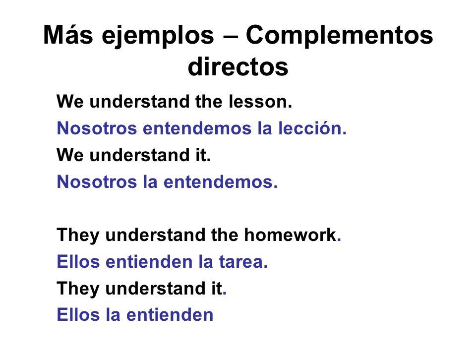 Más ejemplos – Complementos directos We understand the lesson. Nosotros entendemos la lección. We understand it. Nosotros la entendemos. They understa
