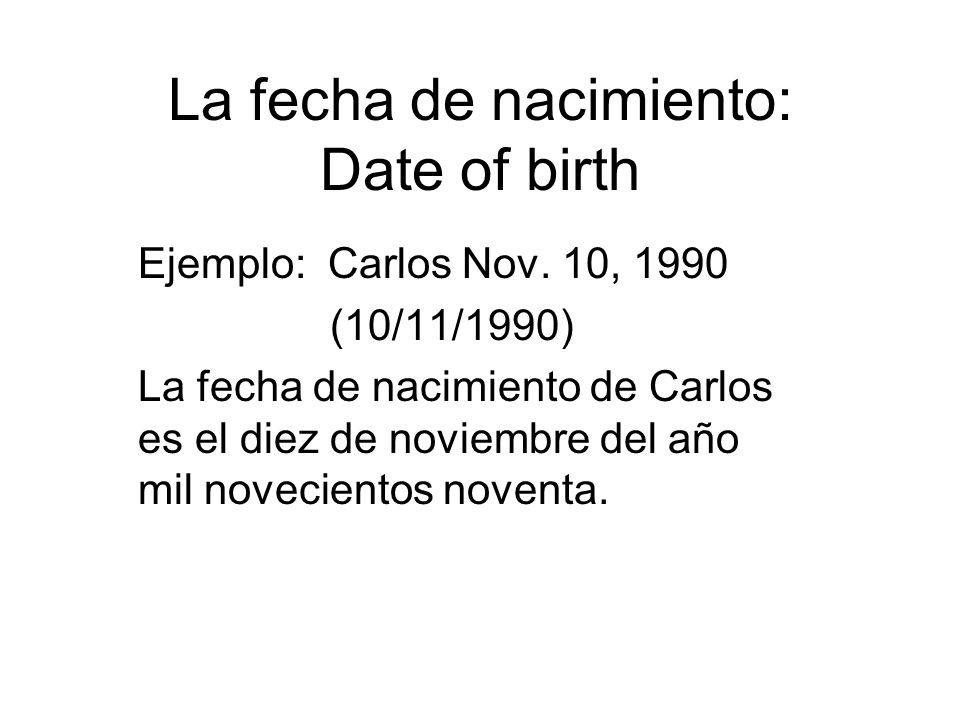 La fecha de nacimiento: Date of birth Ejemplo: Carlos Nov. 10, 1990 (10/11/1990) La fecha de nacimiento de Carlos es el diez de noviembre del año mil