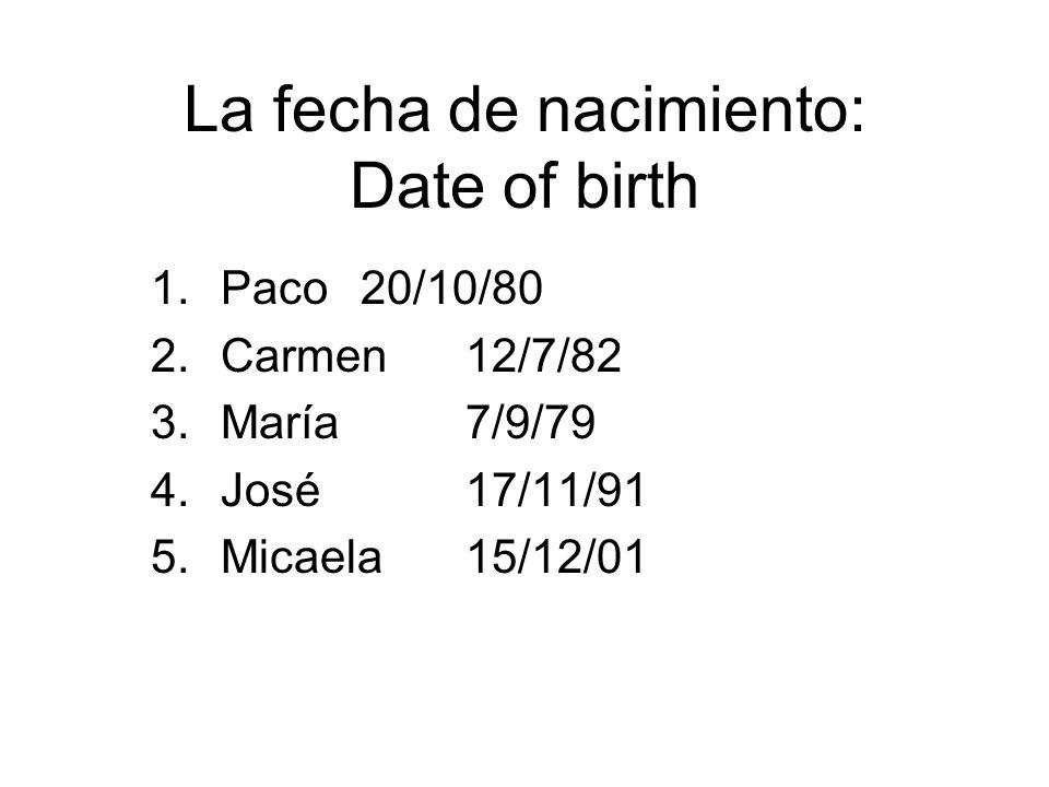 La fecha de nacimiento: Date of birth 1.Paco20/10/80 2.Carmen12/7/82 3.María7/9/79 4.José17/11/91 5.Micaela15/12/01