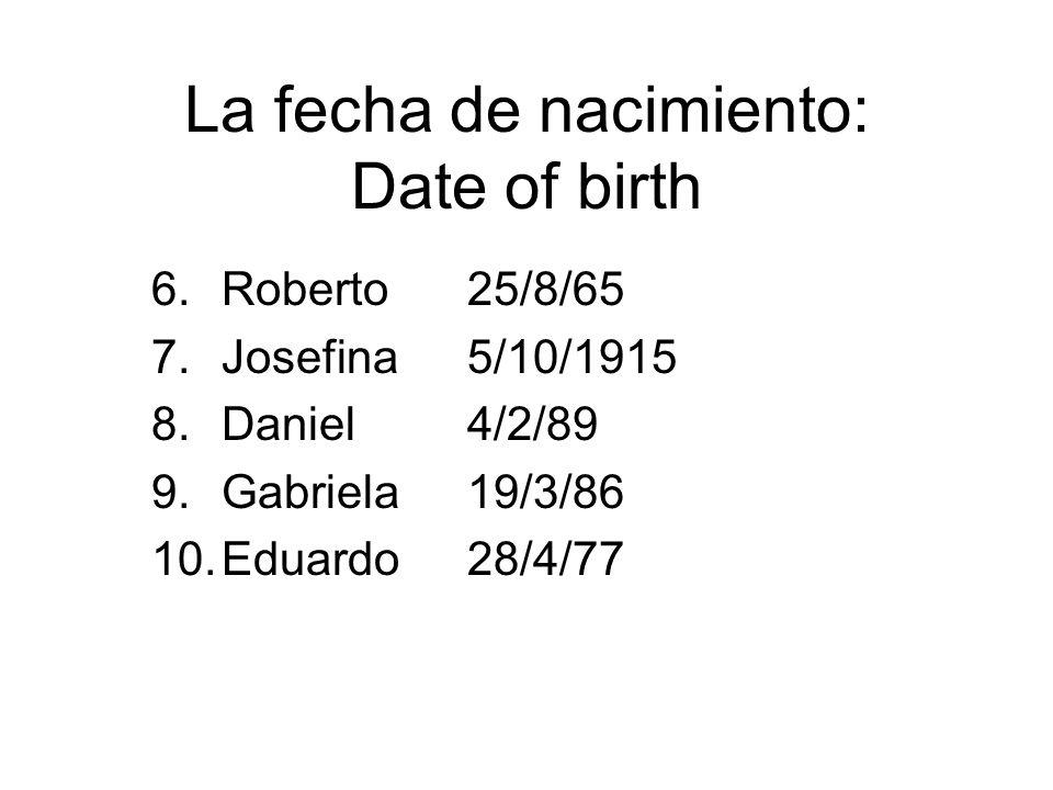 La fecha de nacimiento: Date of birth 6.Roberto25/8/65 7.Josefina5/10/1915 8.Daniel4/2/89 9.Gabriela19/3/86 10.Eduardo28/4/77