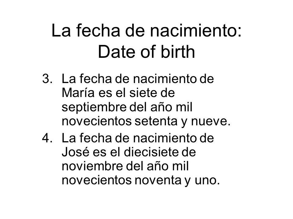 La fecha de nacimiento: Date of birth 3.La fecha de nacimiento de María es el siete de septiembre del año mil novecientos setenta y nueve. 4.La fecha