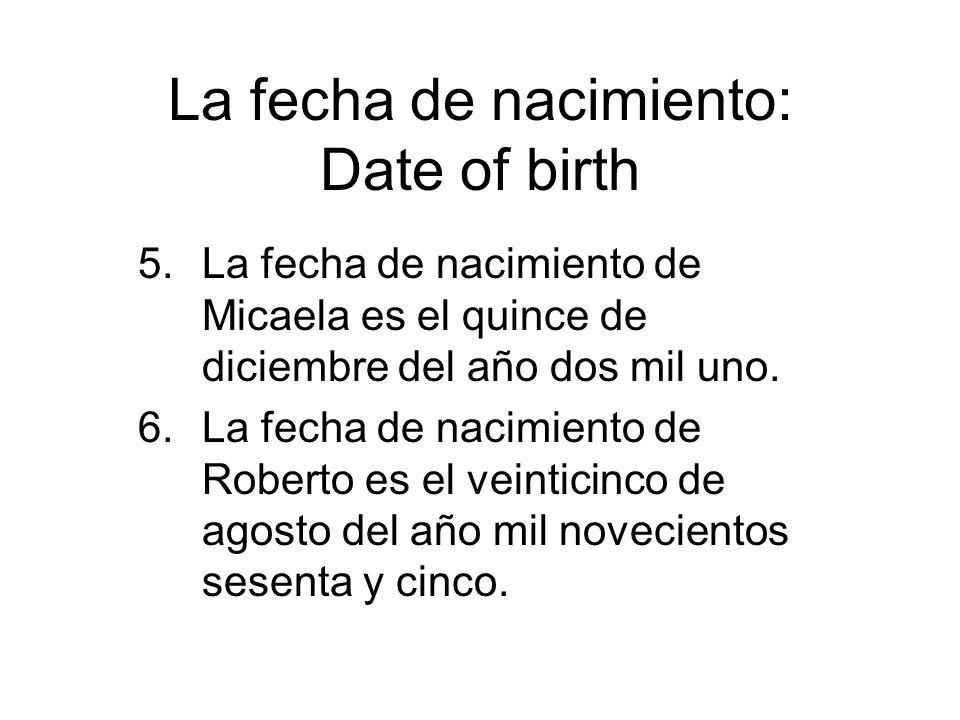 La fecha de nacimiento: Date of birth 5.La fecha de nacimiento de Micaela es el quince de diciembre del año dos mil uno. 6.La fecha de nacimiento de R