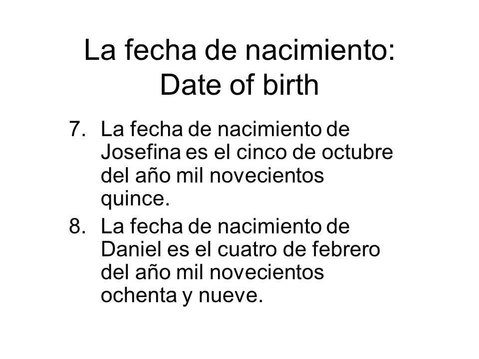 La fecha de nacimiento: Date of birth 7.La fecha de nacimiento de Josefina es el cinco de octubre del año mil novecientos quince. 8.La fecha de nacimi