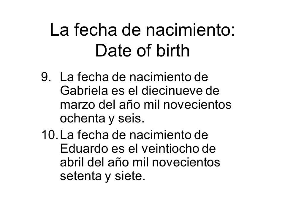 La fecha de nacimiento: Date of birth 9.La fecha de nacimiento de Gabriela es el diecinueve de marzo del año mil novecientos ochenta y seis. 10.La fec