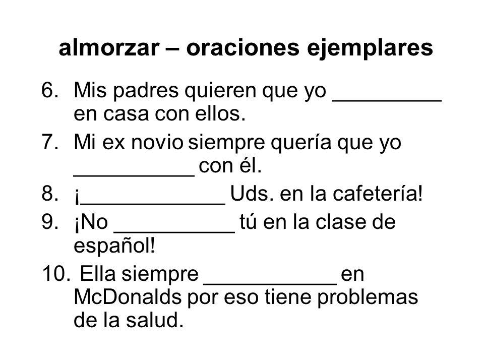 almorzar – oraciones ejemplares 6.Mis padres quieren que yo _________ en casa con ellos. 7.Mi ex novio siempre quería que yo __________ con él. 8.¡___