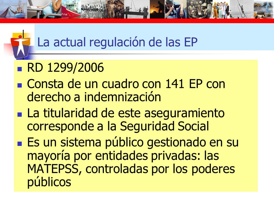 La actual regulación de las EP RD 1299/2006 Consta de un cuadro con 141 EP con derecho a indemnización La titularidad de este aseguramiento correspond