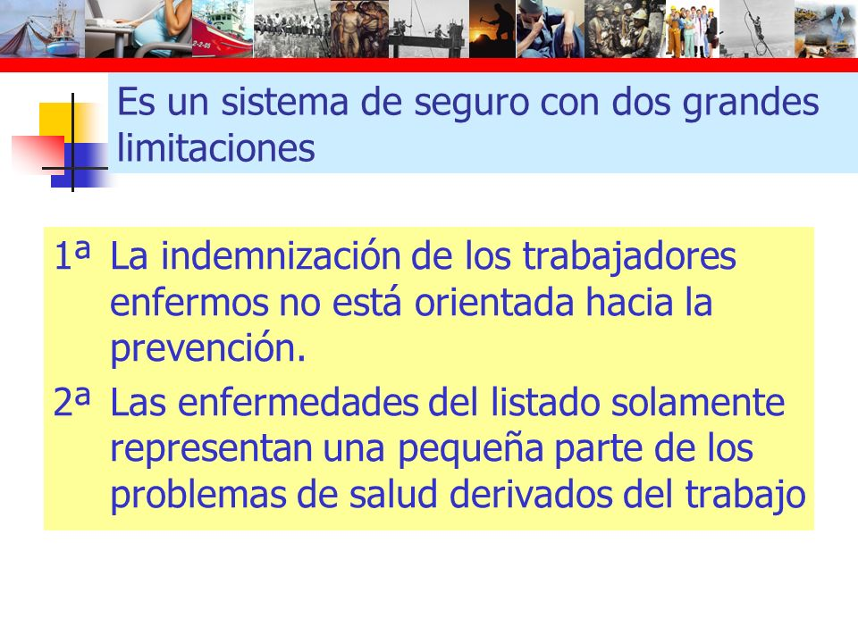 Es un sistema de seguro con dos grandes limitaciones 1ªLa indemnización de los trabajadores enfermos no está orientada hacia la prevención. 2ªLas enfe