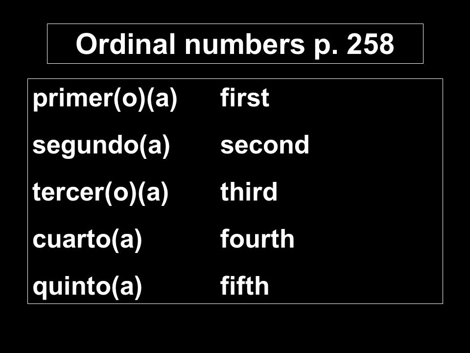 Ordinal numbers p. 258 primer(o)(a)first segundo(a)second tercer(o)(a)third cuarto(a)fourth quinto(a)fifth
