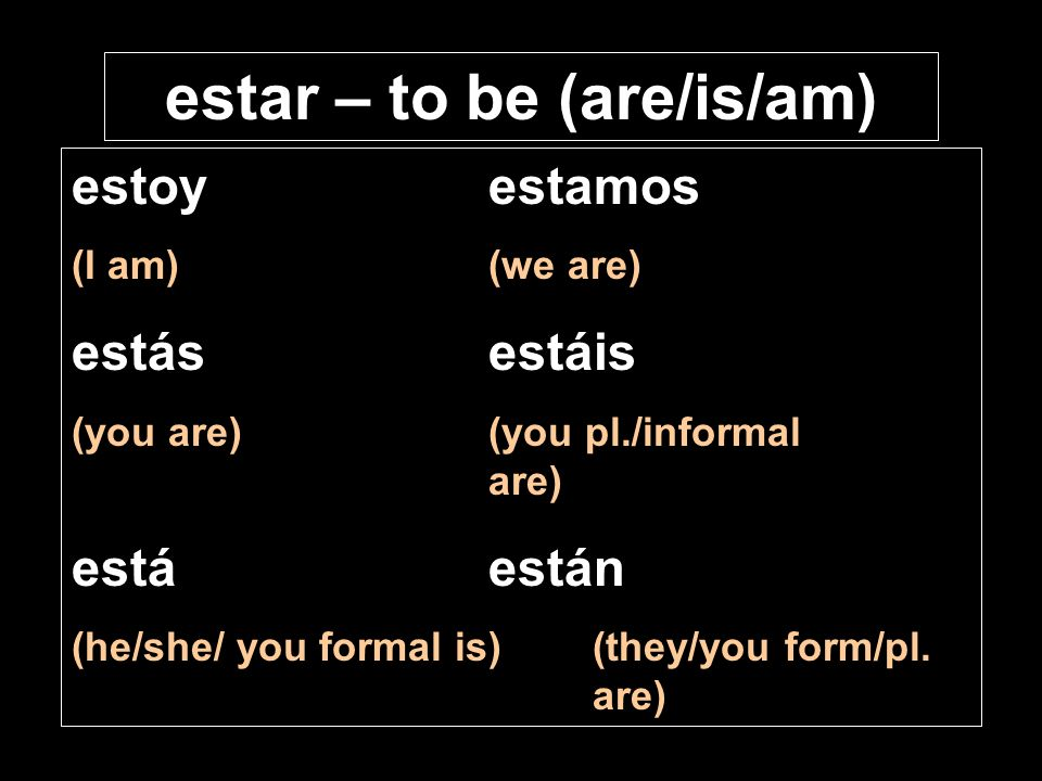 estar – to be (are/is/am) estoyestamos (I am)(we are) estásestáis (you are)(you pl./informal are) estáestán (he/she/ you formal is)(they/you form/pl.