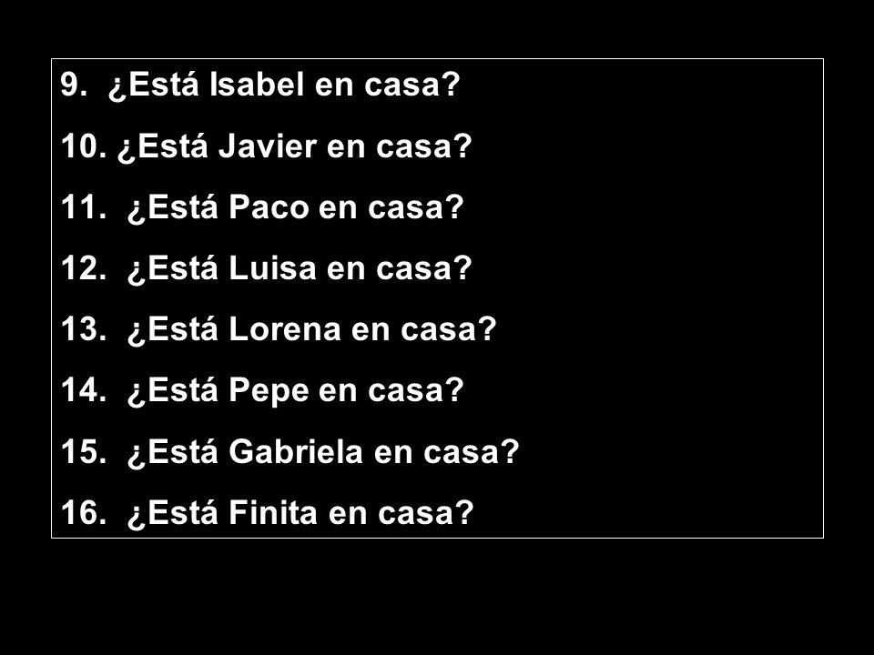 9. ¿Está Isabel en casa? 10. ¿Está Javier en casa? 11. ¿Está Paco en casa? 12. ¿Está Luisa en casa? 13. ¿Está Lorena en casa? 14. ¿Está Pepe en casa?