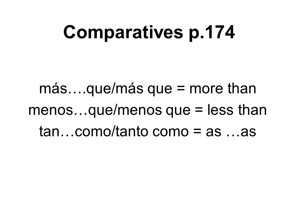 Comparatives p.174 más….que/más que = more than menos…que/menos que = less than tan…como/tanto como = as …as