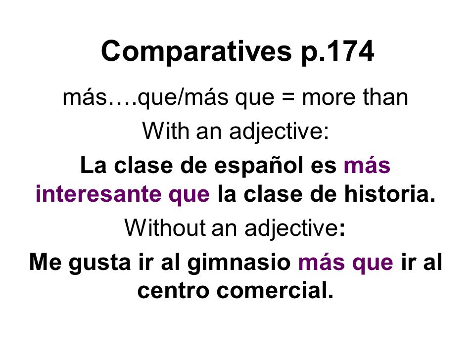 Comparatives p.174 más….que/más que = more than With an adjective: La clase de español es más interesante que la clase de historia. Without an adjecti