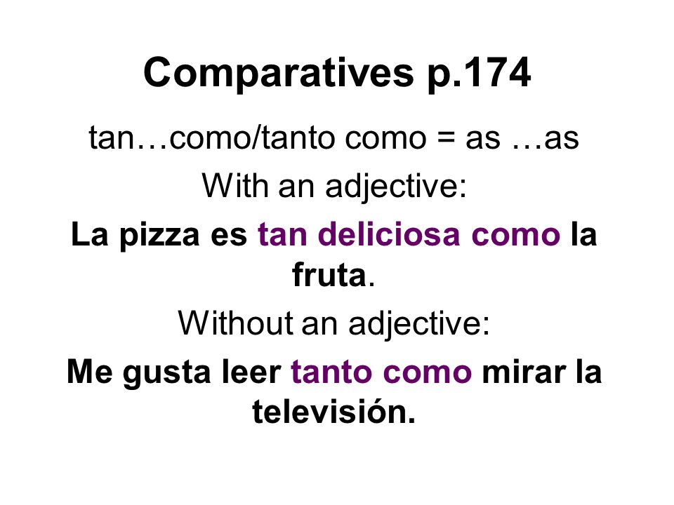 Comparatives p.174 tan…como/tanto como = as …as With an adjective: La pizza es tan deliciosa como la fruta. Without an adjective: Me gusta leer tanto
