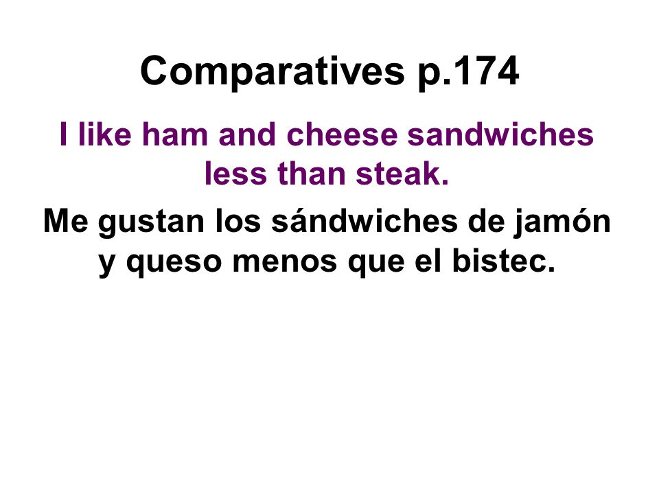Comparatives p.174 I like ham and cheese sandwiches less than steak. Me gustan los sándwiches de jamón y queso menos que el bistec.