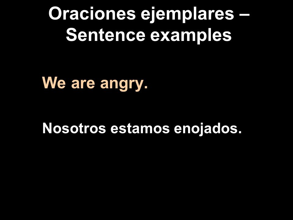 Oraciones ejemplares – Sentence examples We are angry. Nosotros estamos enojados.