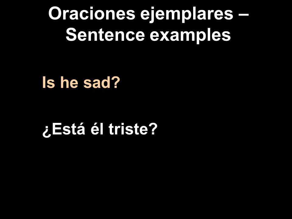 Oraciones ejemplares – Sentence examples Is he sad ¿Está él triste