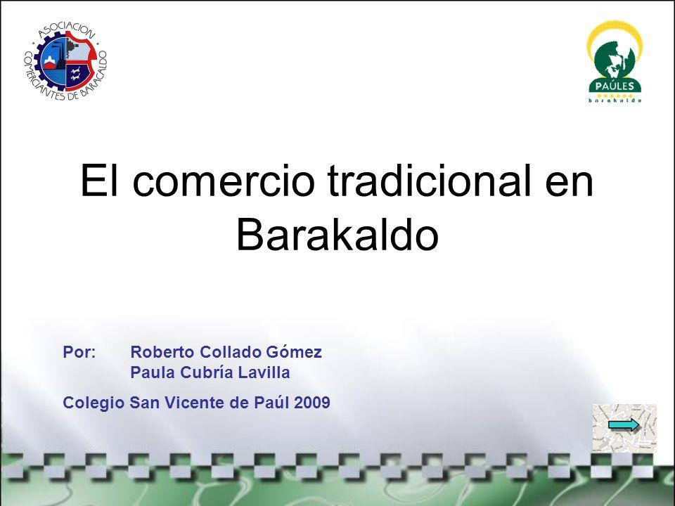 El comercio tradicional en Barakaldo Por: Roberto Collado Gómez Paula Cubría Lavilla Colegio San Vicente de Paúl 2009