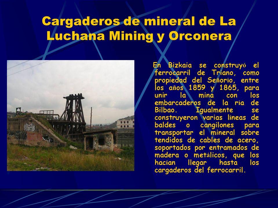 Cargaderos de mineral de La Luchana Mining y Orconera En Bizkaia se construy ó el ferrocarril de Triano, como propiedad del Se ñ or í o, entre los a ñ os 1859 y 1865, para unir la mina con los embarcaderos de la r í a de Bilbao.