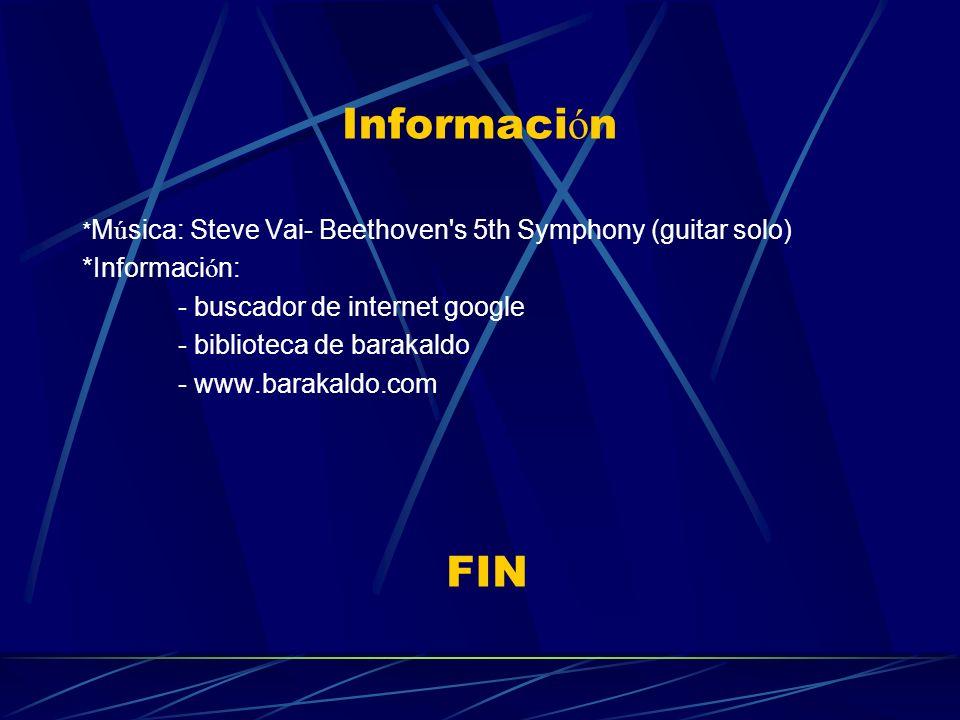 Informaci ó n * M ú sica: Steve Vai- Beethoven s 5th Symphony (guitar solo) *Informaci ó n: - buscador de internet google - biblioteca de barakaldo - www.barakaldo.com FIN