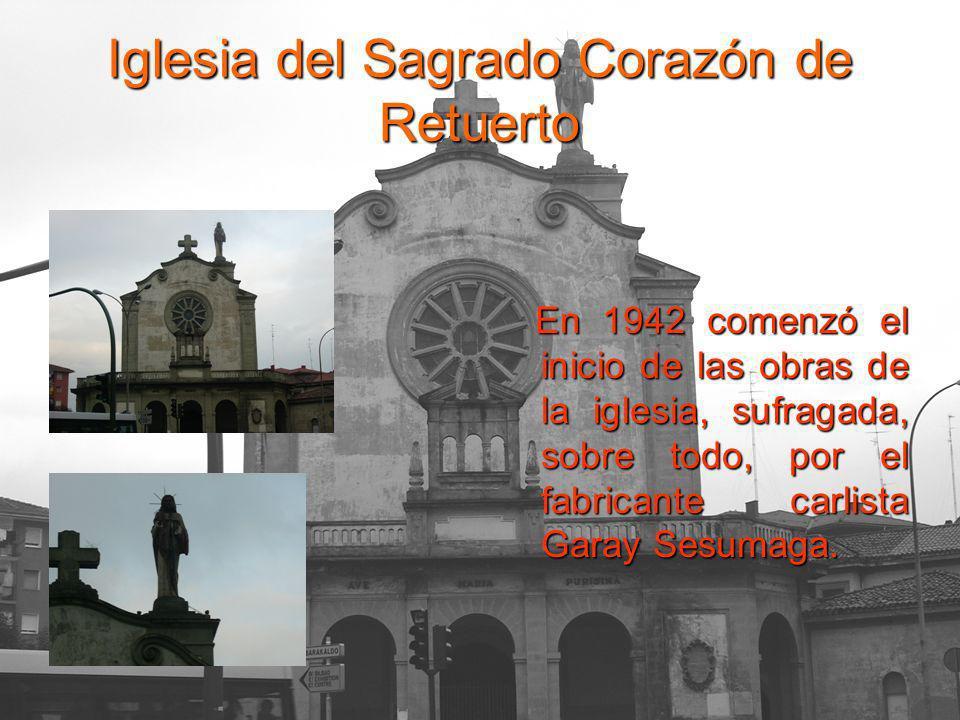 Iglesia del Sagrado Corazón de Retuerto En 1942 comenzó el inicio de las obras de la iglesia, sufragada, sobre todo, por el fabricante carlista Garay Sesumaga.