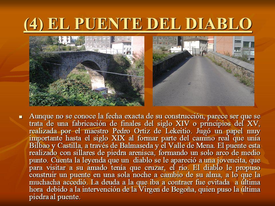 (4) EL PUENTE DEL DIABLO Aunque no se conoce la fecha exacta de su construcción, parece ser que se trata de una fabricación de finales del siglo XIV o principios del XV, realizada por el maestro Pedro Ortiz de Lekeitio.