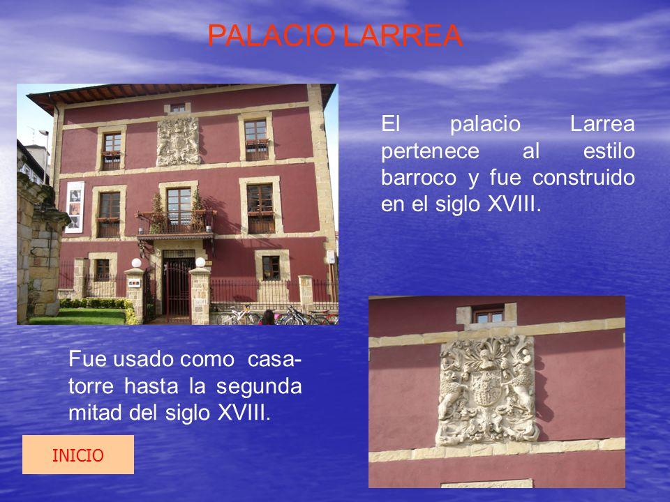 PALACIO LARREA El palacio Larrea pertenece al estilo barroco y fue construido en el siglo XVIII. Fue usado como casa- torre hasta la segunda mitad del