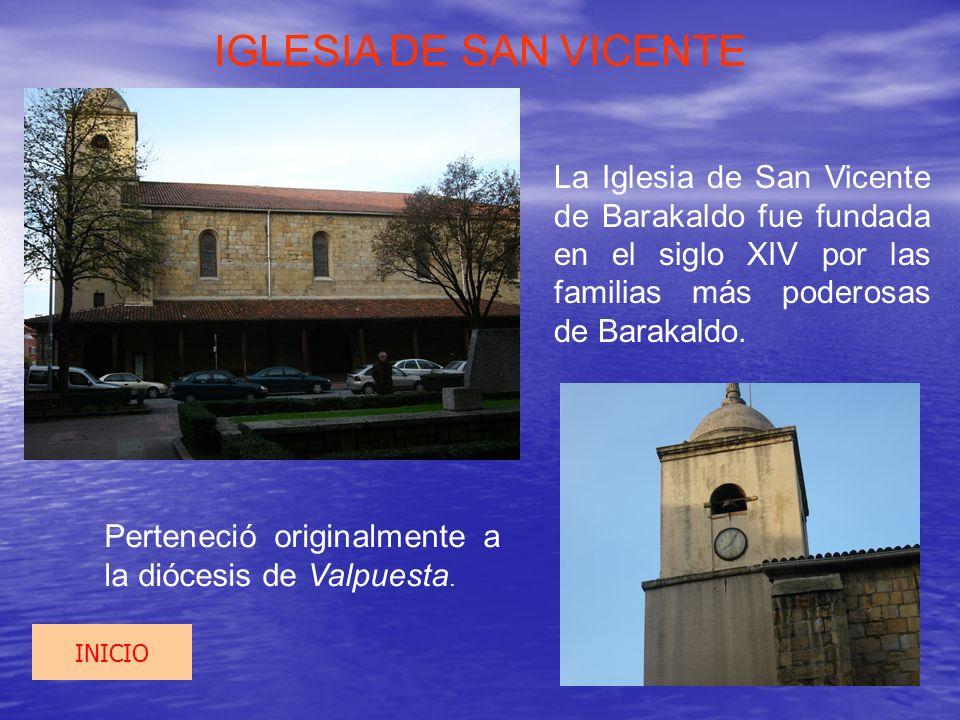 IGLESIA DE SAN VICENTE La Iglesia de San Vicente de Barakaldo fue fundada en el siglo XIV por las familias más poderosas de Barakaldo. Perteneció orig