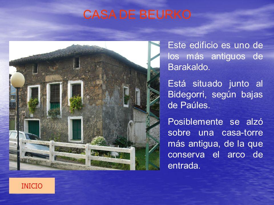 CASA DE BEURKO Este edificio es uno de los más antiguos de Barakaldo. Está situado junto al Bidegorri, según bajas de Paúles. Posiblemente se alzó sob