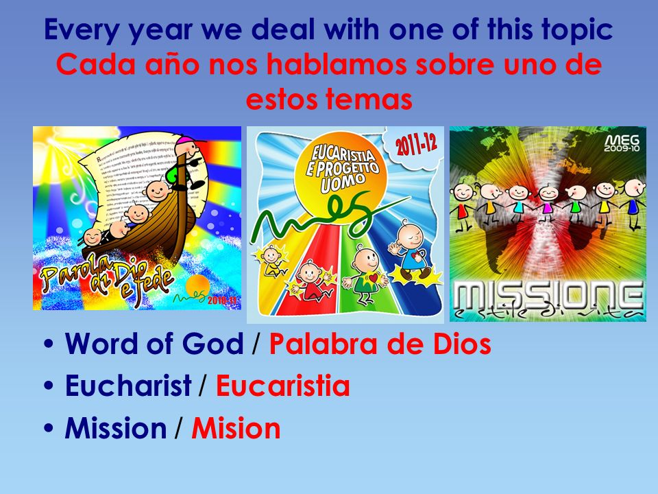 Every year we deal with one of this topic Cada año nos hablamos sobre uno de estos temas Word of God / Palabra de Dios Eucharist / Eucaristia Mission