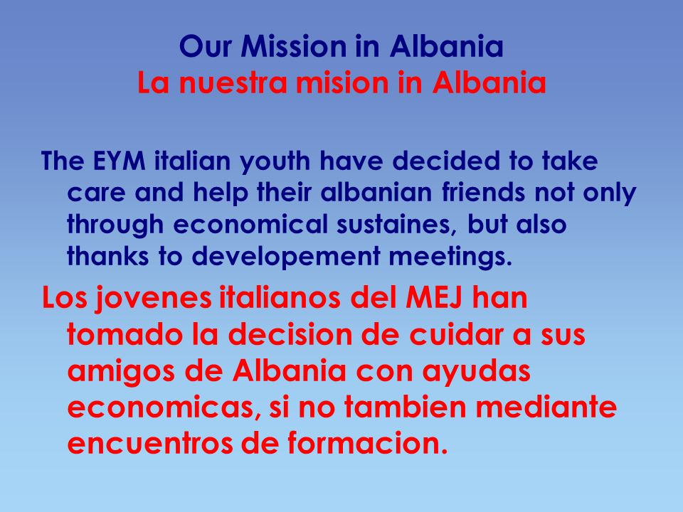 Our Mission in Albania La nuestra mision in Albania The EYM italian youth have decided to take care and help their albanian friends not only through e