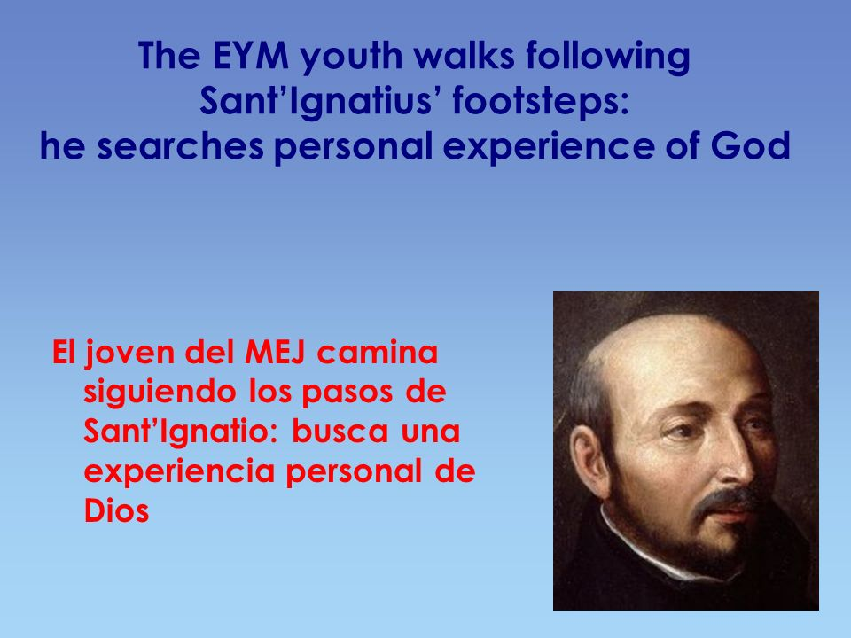 The EYM youth walks following SantIgnatius footsteps: he searches personal experience of God El joven del MEJ camina siguiendo los pasos de SantIgnati