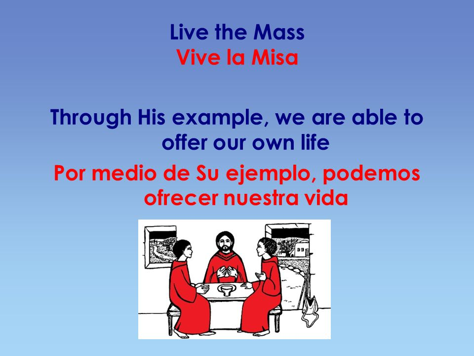 Live the Mass Vive la Misa Through His example, we are able to offer our own life Por medio de Su ejemplo, podemos ofrecer nuestra vida
