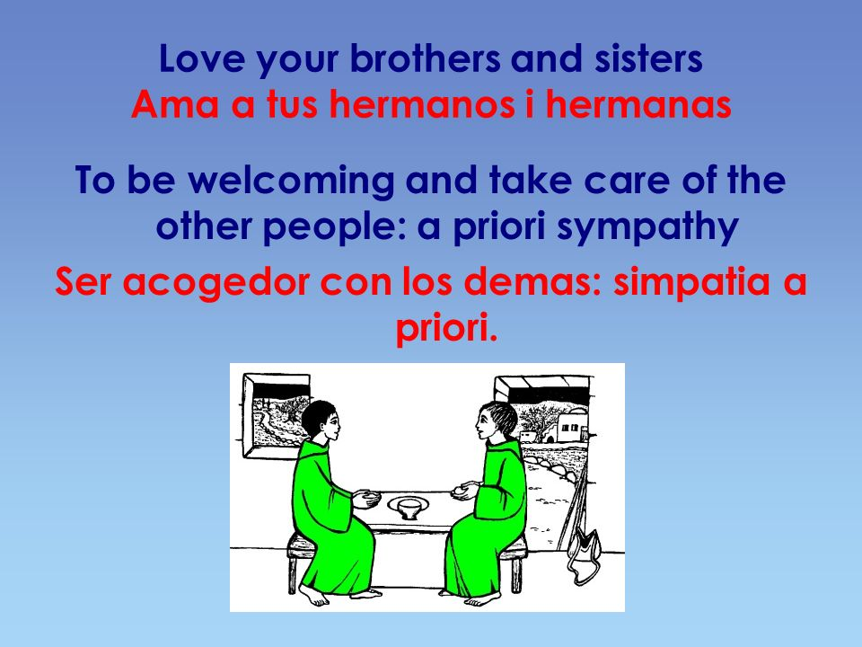 Love your brothers and sisters Ama a tus hermanos i hermanas To be welcoming and take care of the other people: a priori sympathy Ser acogedor con los