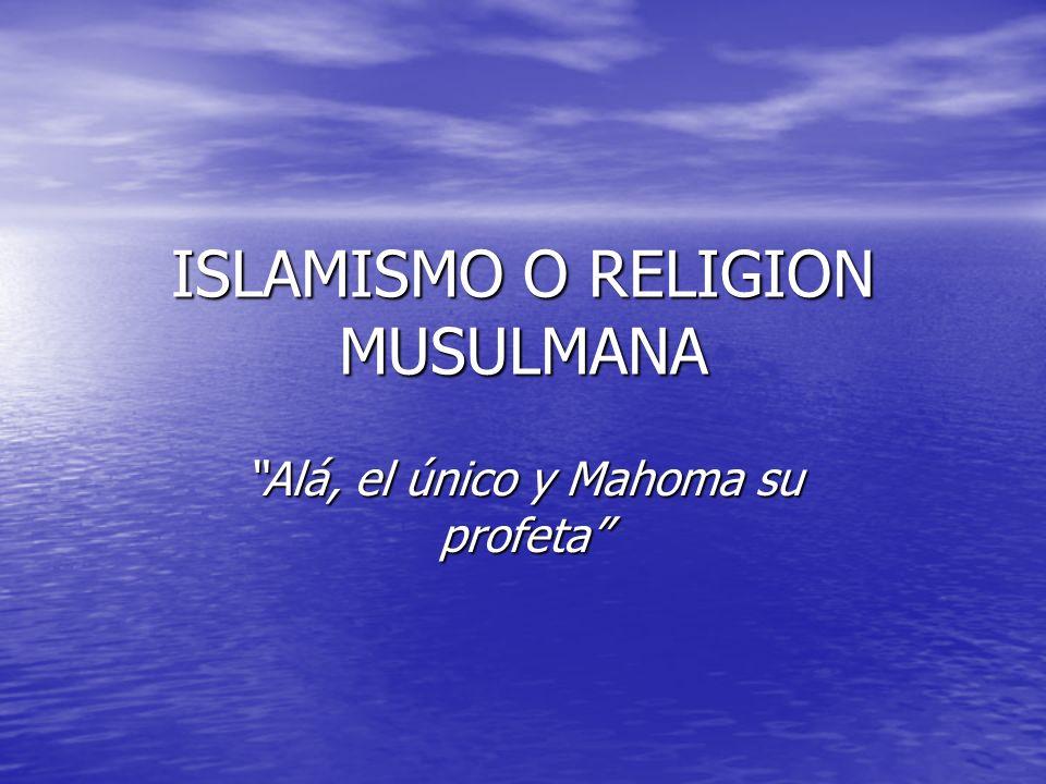 ISLAMISMO O RELIGION MUSULMANA Alá, el único y Mahoma su profetaAlá, el único y Mahoma su profeta