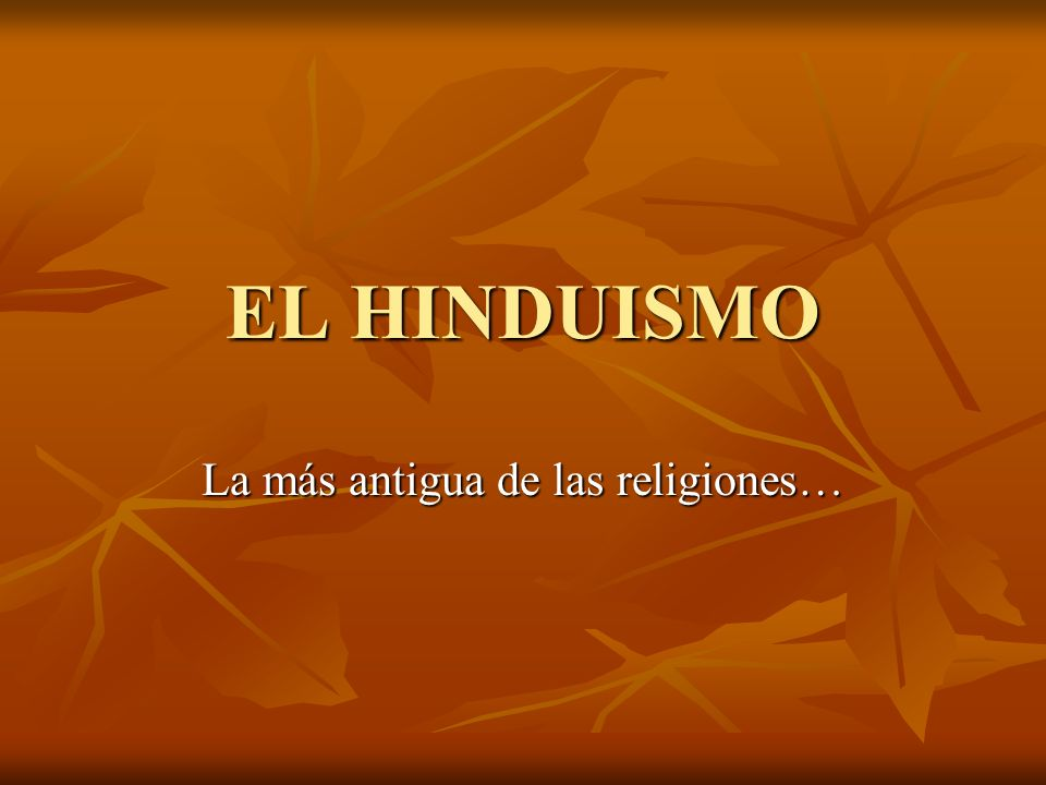 EL HINDUISMO La más antigua de las religiones…