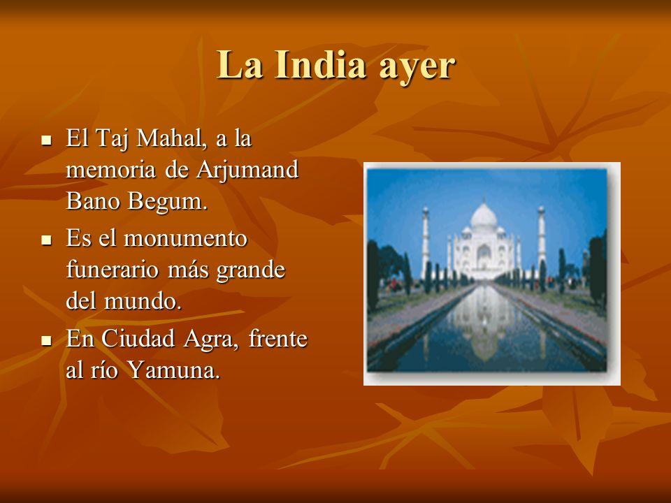 La India ayer El Taj Mahal, a la memoria de Arjumand Bano Begum. El Taj Mahal, a la memoria de Arjumand Bano Begum. Es el monumento funerario más gran