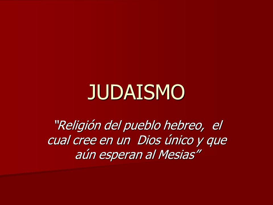 JUDAISMO Religión del pueblo hebreo, el cual cree en un Dios único y que aún esperan al Mesias