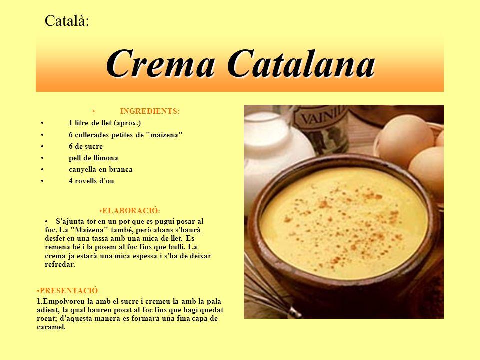 Crema Catalana INGREDIENTS: 1 litre de llet (aprox.) 6 cullerades petites de maizena 6 de sucre pell de llimona canyella en branca 4 rovells d ou Català: ELABORACIÓ: S ajunta tot en un pot que es pugui posar al foc.