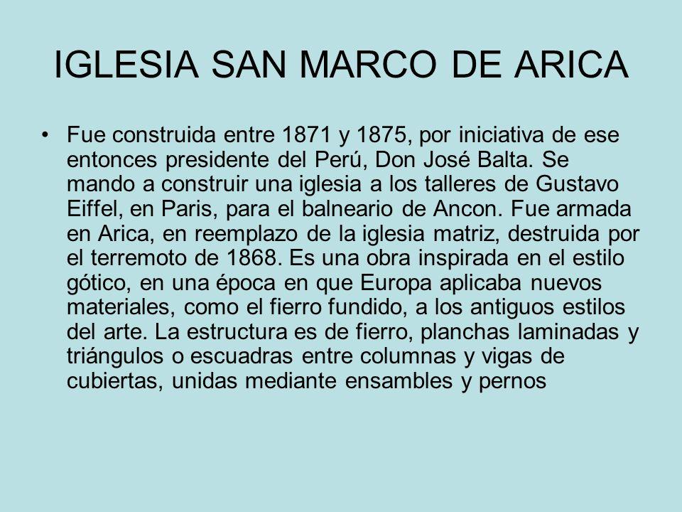 IGLESIA SAN MARCO DE ARICA Fue construida entre 1871 y 1875, por iniciativa de ese entonces presidente del Perú, Don José Balta. Se mando a construir