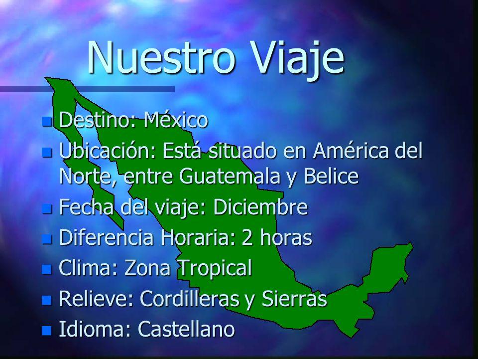Nuestro Viaje n Destino: México n Ubicación: Está situado en América del Norte, entre Guatemala y Belice n Fecha del viaje: Diciembre n Diferencia Hor