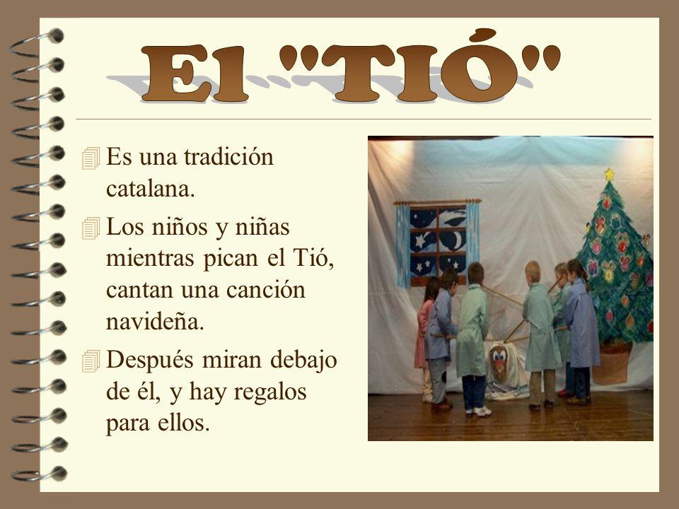 4 Es una tradición catalana. 4 Los niños y niñas mientras pican el Tió, cantan una canción navideña. 4 Después miran debajo de él, y hay regalos para