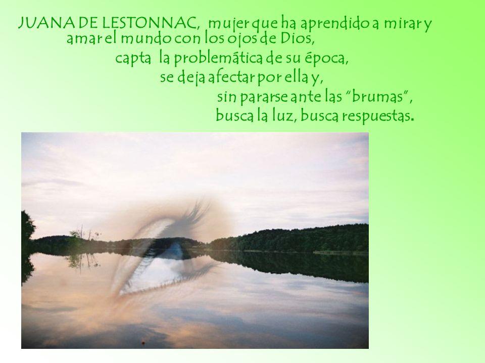 JUANA DE LESTONNAC, mujer que ha aprendido a mirar y amar el mundo con los ojos de Dios, capta la problemática de su época, se deja afectar por ella y