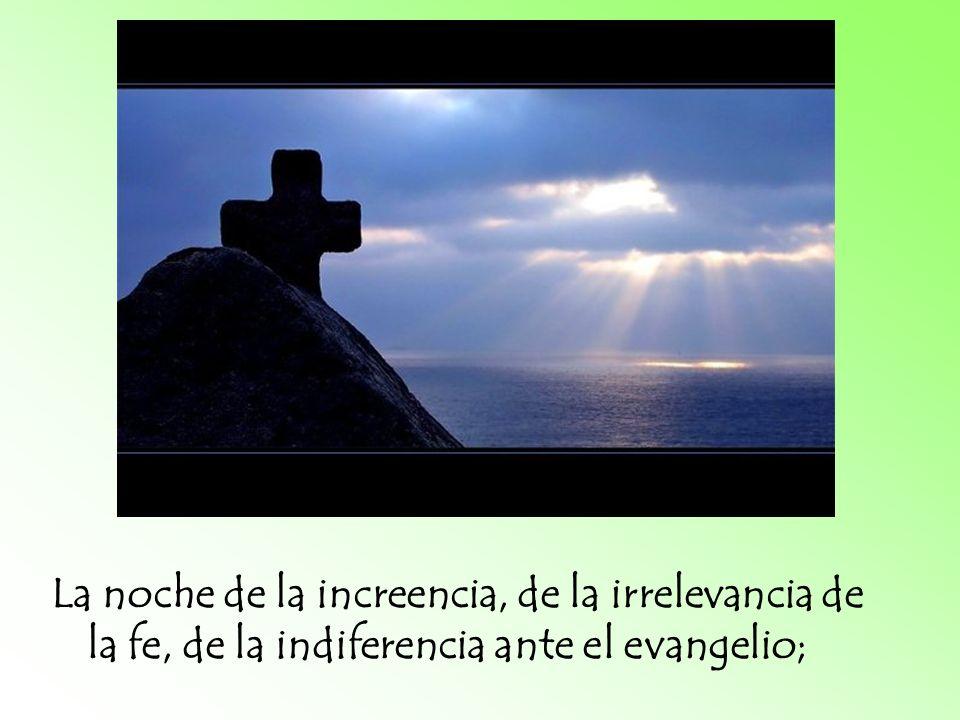 La noche de la increencia, de la irrelevancia de la fe, de la indiferencia ante el evangelio;