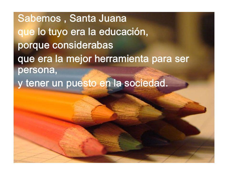 Sabemos, Santa Juana que lo tuyo era la educación, porque considerabas que era la mejor herramienta para ser persona, y tener un puesto en la sociedad