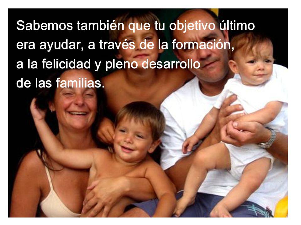 Sabemos también que tu objetivo último era ayudar, a través de la formación, a la felicidad y pleno desarrollo de las familias.