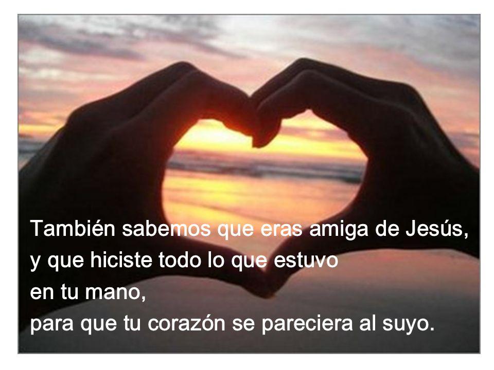 También sabemos que eras amiga de Jesús, y que hiciste todo lo que estuvo en tu mano, para que tu corazón se pareciera al suyo.