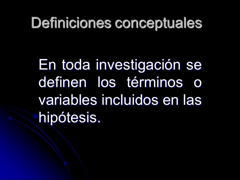 Definiciones conceptuales En toda investigación se definen los términos o variables incluidos en las hipótesis.