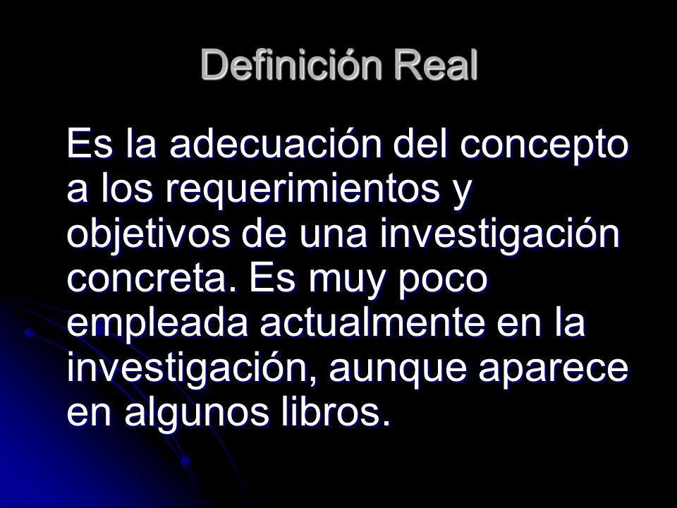 Definición Real Es la adecuación del concepto a los requerimientos y objetivos de una investigación concreta. Es muy poco empleada actualmente en la i