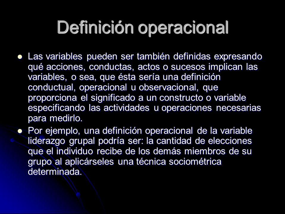 Definición operacional Las variables pueden ser también definidas expresando qué acciones, conductas, actos o sucesos implican las variables, o sea, q