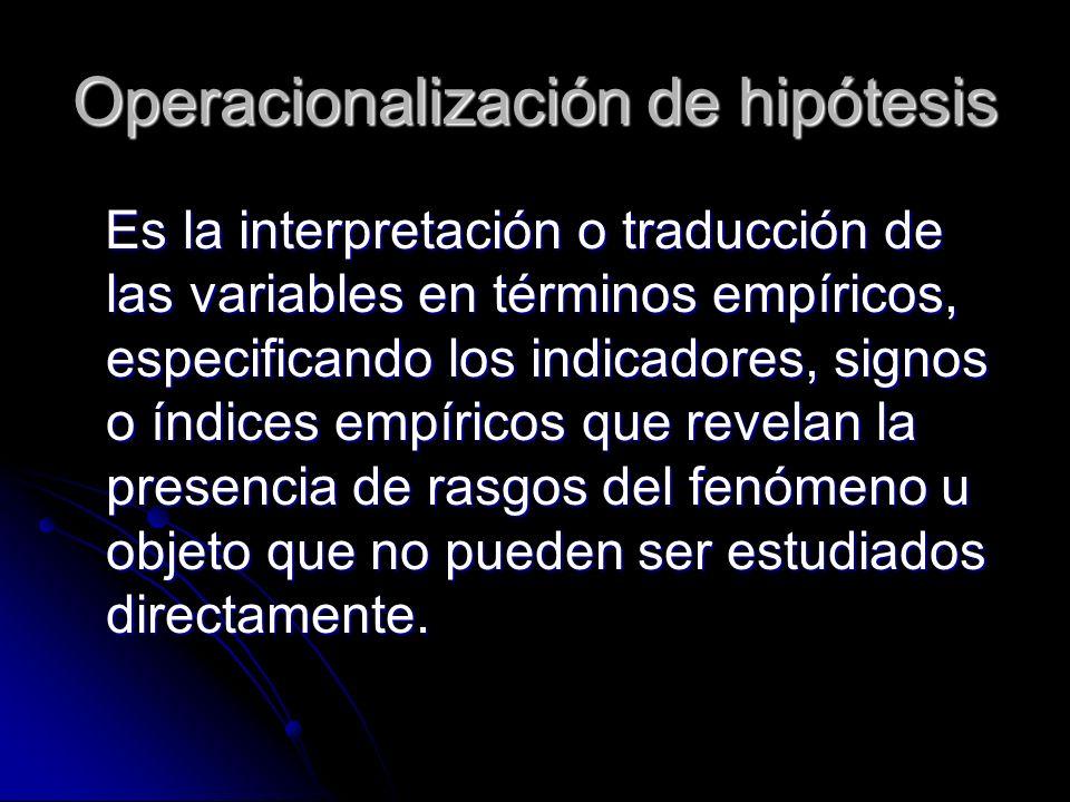 Operacionalización de hipótesis Es la interpretación o traducción de las variables en términos empíricos, especificando los indicadores, signos o índi